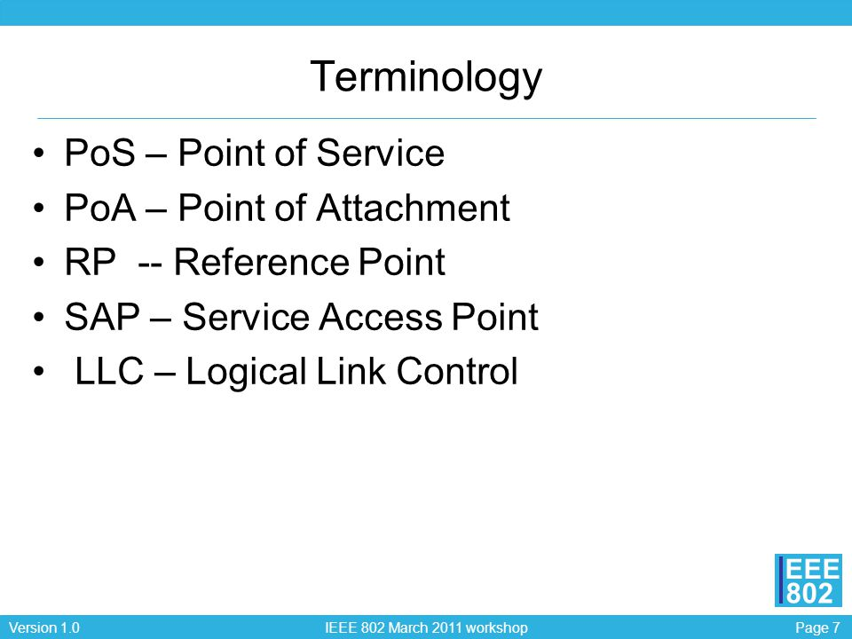 Page 7Version 1.0 IEEE 802 March 2011 workshop EEE 802 Terminology PoS – Point of Service PoA – Point of Attachment RP -- Reference Point SAP – Servic