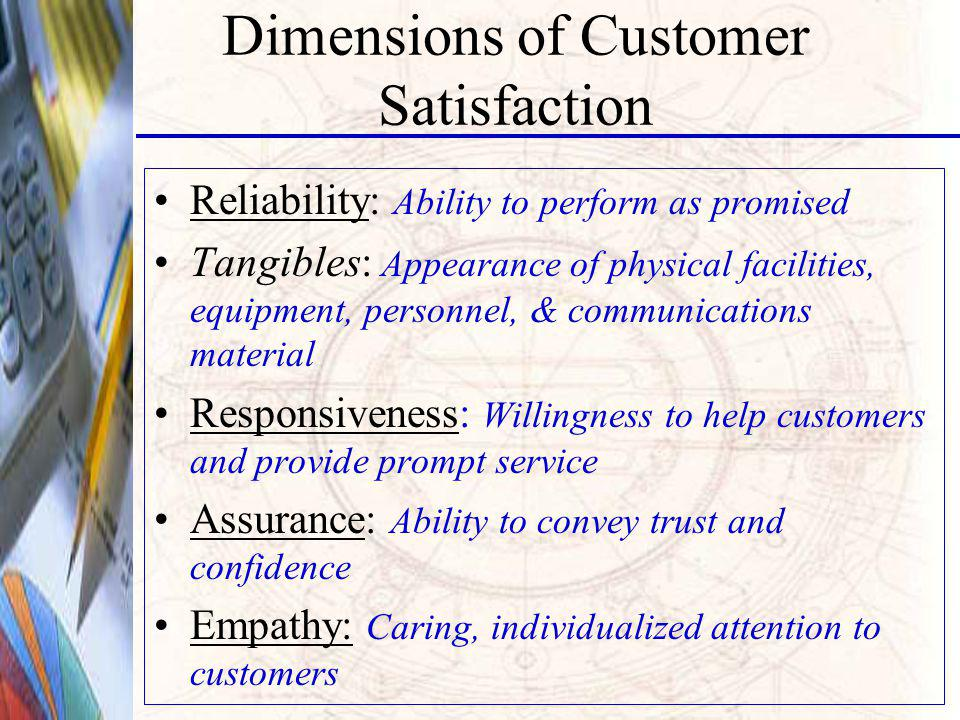 Dimensions of Customer Satisfaction Reliability: Ability to perform as promised Tangibles: Appearance of physical facilities, equipment, personnel, & communications material Responsiveness: Willingness to help customers and provide prompt service Assurance: Ability to convey trust and confidence Empathy: Caring, individualized attention to customers