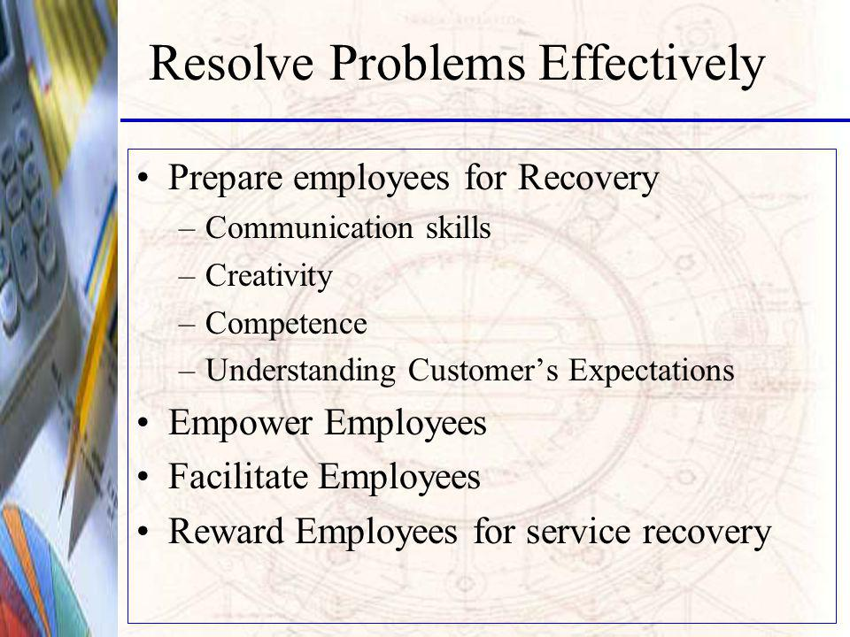 Resolve Problems Effectively Prepare employees for Recovery –Communication skills –Creativity –Competence –Understanding Customers Expectations Empower Employees Facilitate Employees Reward Employees for service recovery
