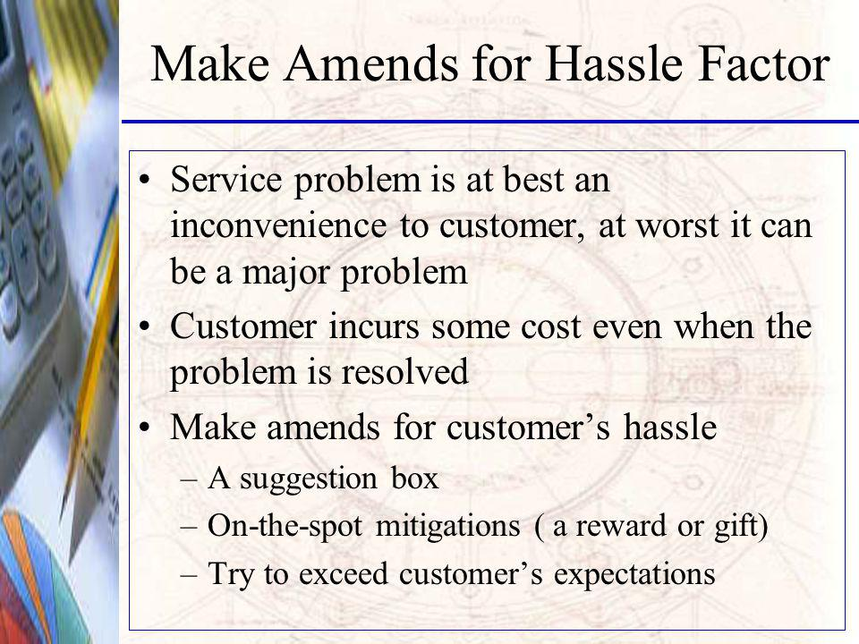 Make Amends for Hassle Factor Service problem is at best an inconvenience to customer, at worst it can be a major problem Customer incurs some cost even when the problem is resolved Make amends for customers hassle –A suggestion box –On-the-spot mitigations ( a reward or gift) –Try to exceed customers expectations