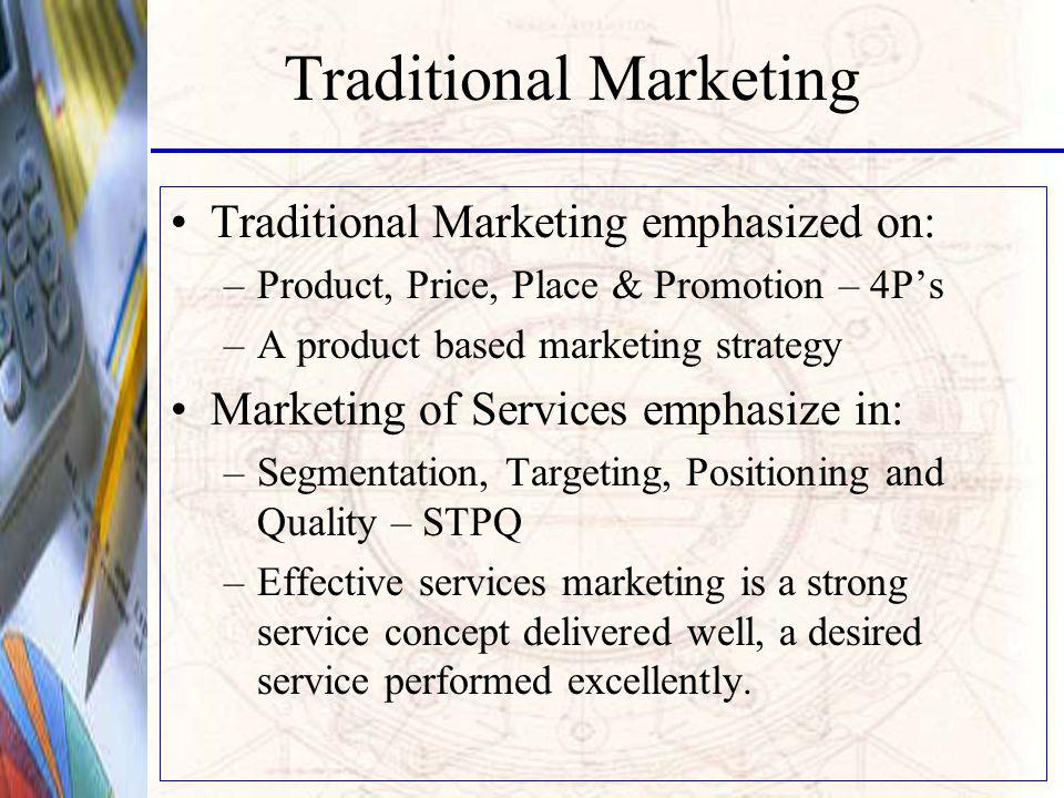Traditional Marketing Traditional Marketing emphasized on: –Product, Price, Place & Promotion – 4Ps –A product based marketing strategy Marketing of Services emphasize in: –Segmentation, Targeting, Positioning and Quality – STPQ –Effective services marketing is a strong service concept delivered well, a desired service performed excellently.