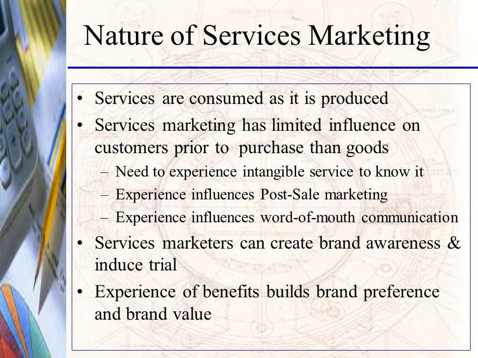 Nature of Services Marketing Services are consumed as it is produced Services marketing has limited influence on customers prior to purchase than goods –Need to experience intangible service to know it –Experience influences Post-Sale marketing –Experience influences word-of-mouth communication Services marketers can create brand awareness & induce trial Experience of benefits builds brand preference and brand value