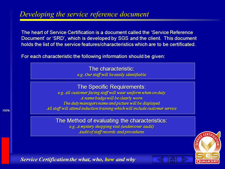 100% Service Certification the what, who, how and why Developing the service reference document The heart of Service Certification is a document called the Service Reference Document or SRD, which is developed by SGS and the client.