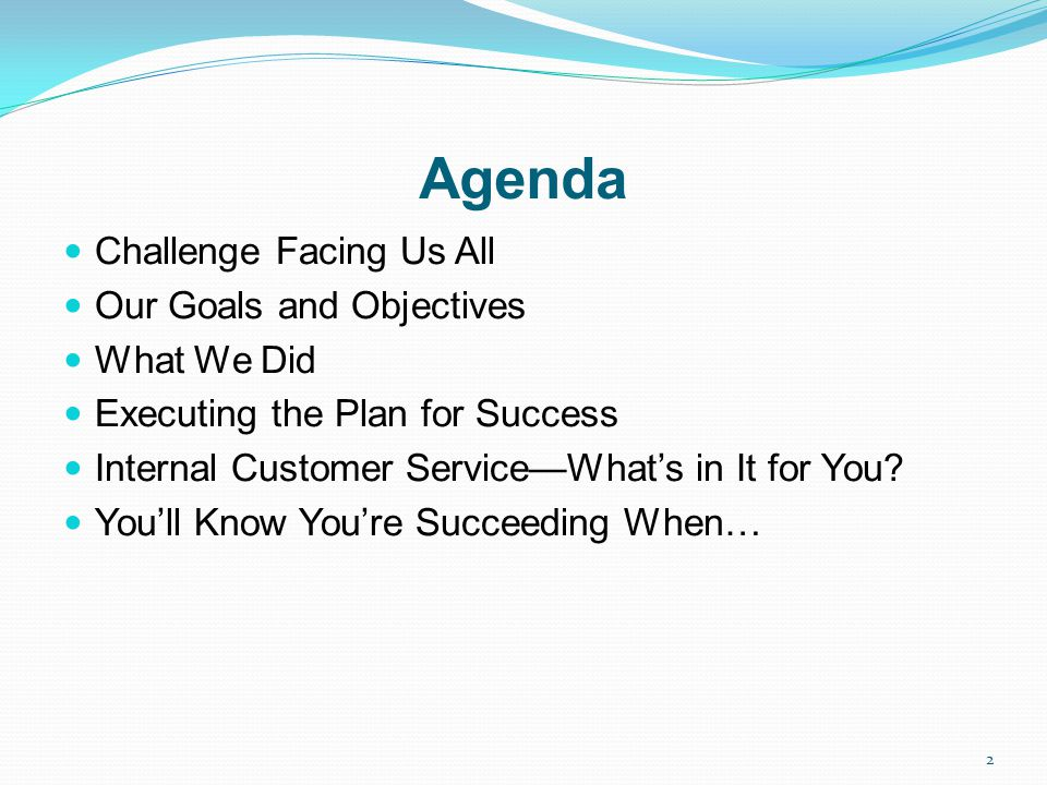 Agenda Challenge Facing Us All Our Goals and Objectives What We Did Executing the Plan for Success Internal Customer ServiceWhats in It for You? Youll