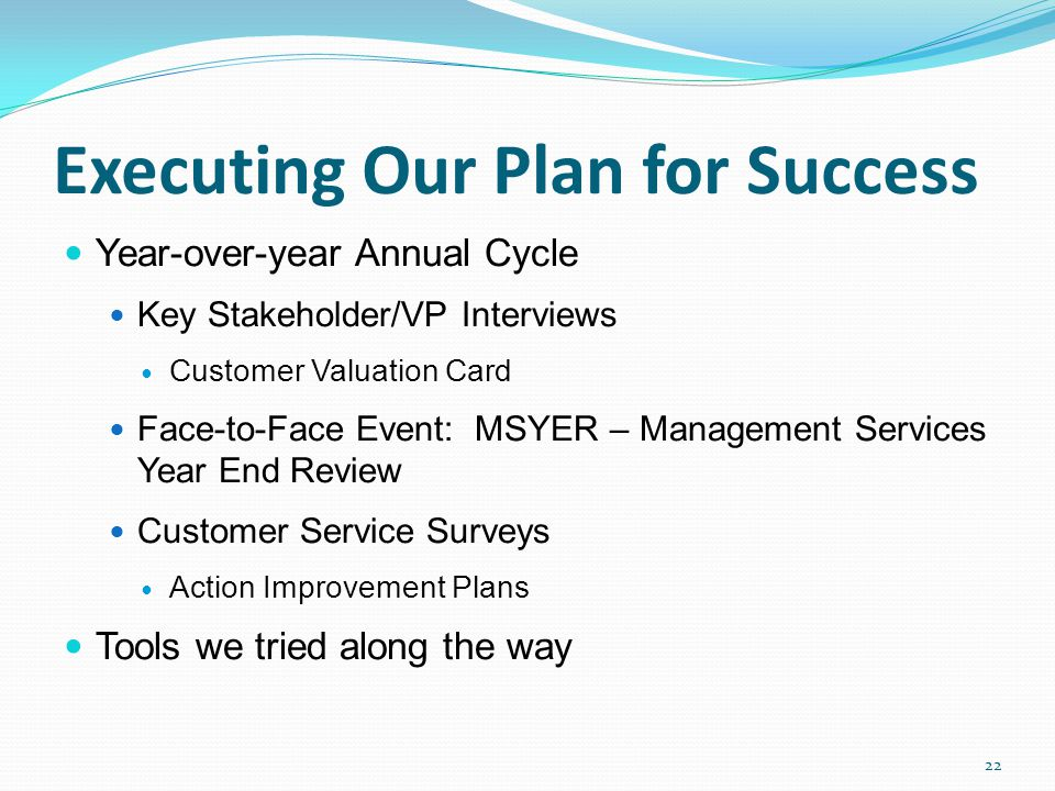 Executing Our Plan for Success Year-over-year Annual Cycle Key Stakeholder/VP Interviews Customer Valuation Card Face-to-Face Event: MSYER – Managemen