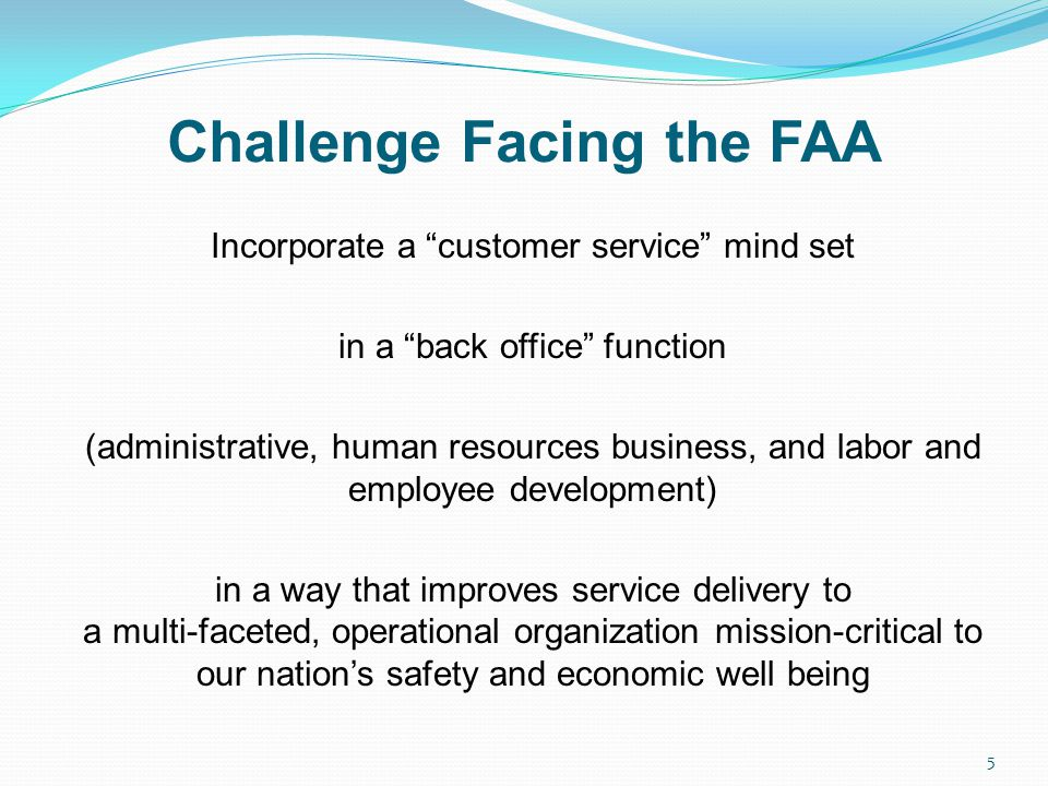 Challenge Facing the FAA Incorporate a customer service mind set in a back office function (administrative, human resources business, and labor and em