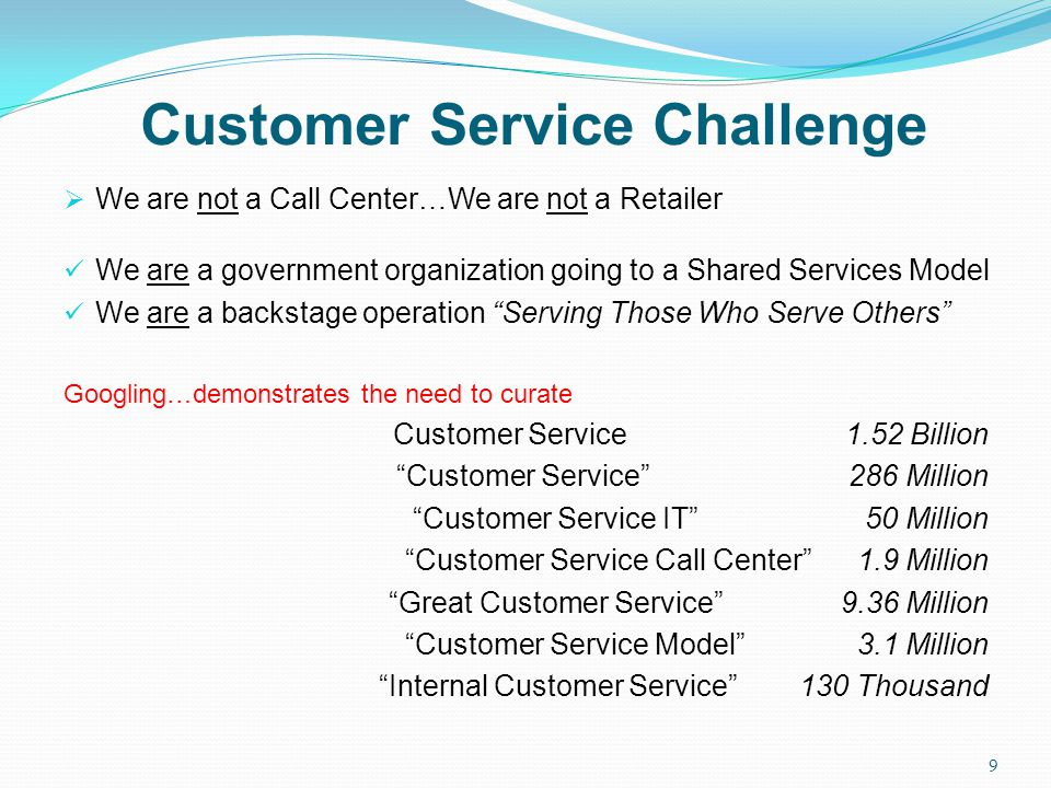 Customer Service Challenge 9 We are not a Call Center…We are not a Retailer We are a government organization going to a Shared Services Model We are a