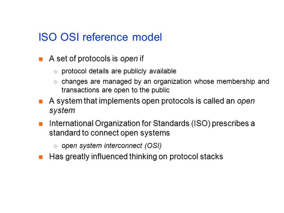 ISO OSI reference model A set of protocols is open A set of protocols is open if protocol details are publicly available protocol details are publicly available changes are managed by an organization whose membership and transactions are open to the public changes are managed by an organization whose membership and transactions are open to the public A system that implements open protocols is called an open system A system that implements open protocols is called an open system International Organization for Standards (ISO) prescribes a standard to connect open systems International Organization for Standards (ISO) prescribes a standard to connect open systems open system interconnect (OSI) open system interconnect (OSI) Has greatly influenced thinking on protocol stacks Has greatly influenced thinking on protocol stacks