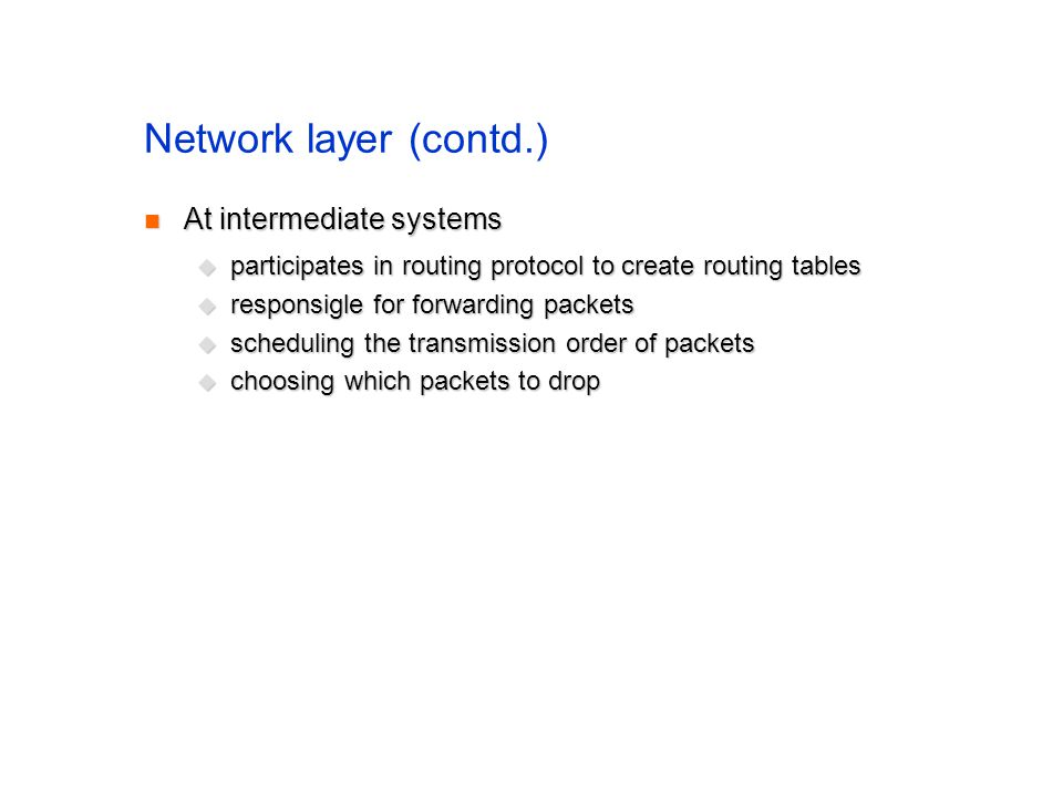 Network layer (contd.) At intermediate systems At intermediate systems participates in routing protocol to create routing tables participates in routing protocol to create routing tables responsigle for forwarding packets responsigle for forwarding packets scheduling the transmission order of packets scheduling the transmission order of packets choosing which packets to drop choosing which packets to drop