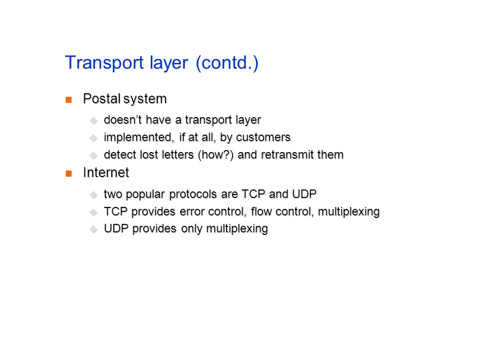Transport layer (contd.) Postal system Postal system doesnt have a transport layer doesnt have a transport layer implemented, if at all, by customers implemented, if at all, by customers detect lost letters (how ) and retransmit them detect lost letters (how ) and retransmit them Internet Internet two popular protocols are TCP and UDP two popular protocols are TCP and UDP TCP provides error control, flow control, multiplexing TCP provides error control, flow control, multiplexing UDP provides only multiplexing UDP provides only multiplexing