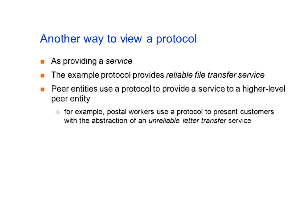 Another way to view a protocol As providing a service As providing a service The example protocol provides reliable file transfer service The example protocol provides reliable file transfer service Peer entities use a protocol to provide a service to a higher-level peer entity Peer entities use a protocol to provide a service to a higher-level peer entity for example, postal workers use a protocol to present customers with the abstraction of an unreliable letter transfer for example, postal workers use a protocol to present customers with the abstraction of an unreliable letter transfer service
