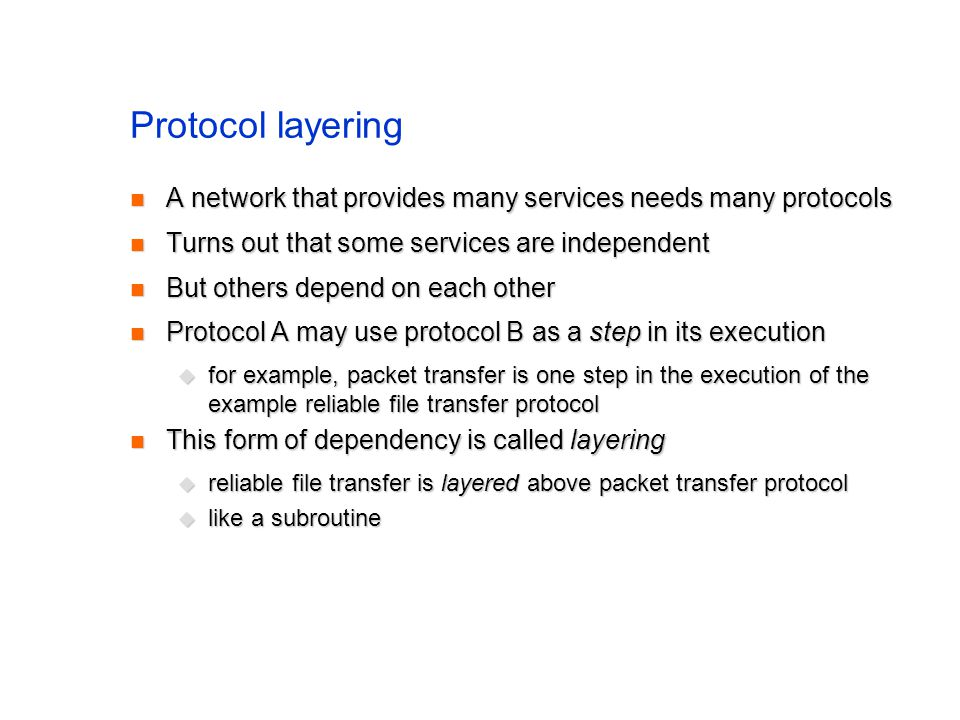 Protocol layering A network that provides many services needs many protocols A network that provides many services needs many protocols Turns out that some services are independent Turns out that some services are independent But others depend on each other But others depend on each other Protocol A may use protocol B as a step in its execution Protocol A may use protocol B as a step in its execution for example, packet transfer is one step in the execution of the example reliable file transfer protocol for example, packet transfer is one step in the execution of the example reliable file transfer protocol This form of dependency is called layering This form of dependency is called layering reliable file transfer is layered above packet transfer protocol reliable file transfer is layered above packet transfer protocol like a subroutine like a subroutine