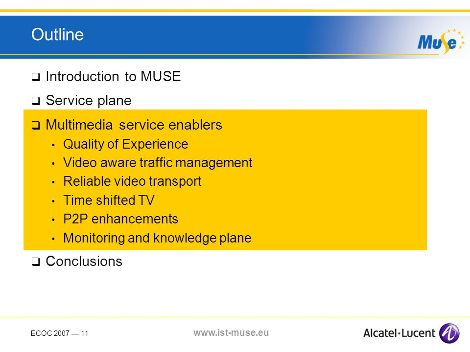 ECOC 2007 11 www.ist-muse.eu Outline Introduction to MUSE Service plane Multimedia service enablers Quality of Experience Video aware traffic management Reliable video transport Time shifted TV P2P enhancements Monitoring and knowledge plane Conclusions
