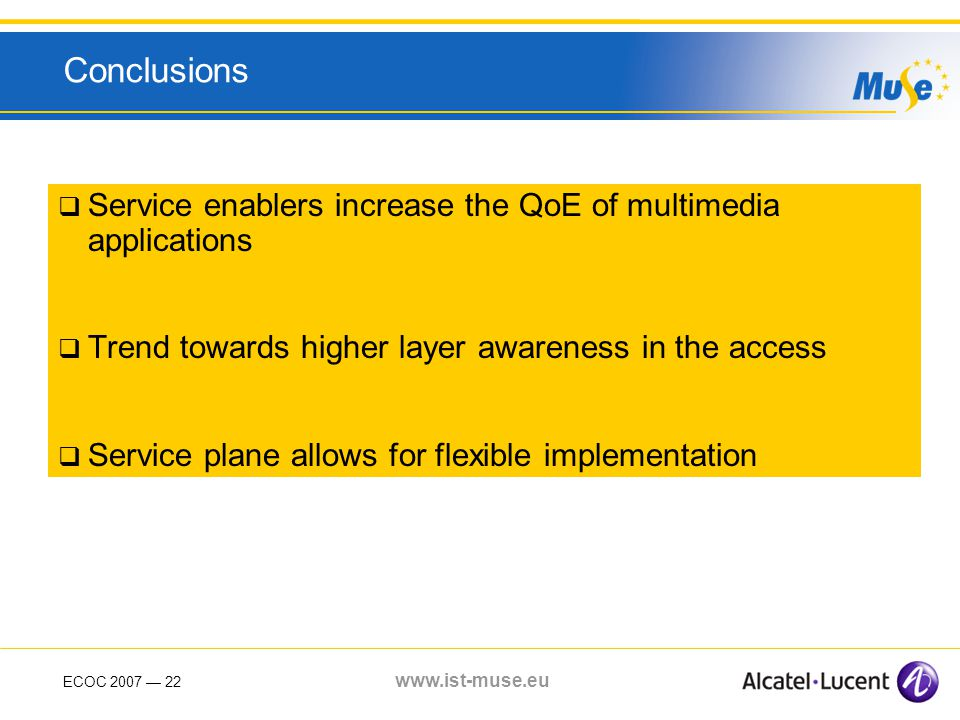 ECOC 2007 22 www.ist-muse.eu Conclusions Service enablers increase the QoE of multimedia applications Trend towards higher layer awareness in the access Service plane allows for flexible implementation