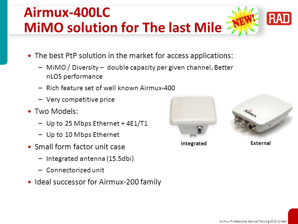 Airmux Professional Service Training 2013 Slide 4 Airmux-400LC MiMO solution for The last Mile The best PtP solution in the market for access applications: –MiMO / Diversity – double capacity per given channel, Better nLOS performance –Rich feature set of well known Airmux-400 –Very competitive price Two Models: –Up to 25 Mbps Ethernet + 4E1/T1 –Up to 10 Mbps Ethernet Small form factor unit case –Integrated antenna (15.5dbi) –Connectorized unit Ideal successor for Airmux-200 family Integrated External
