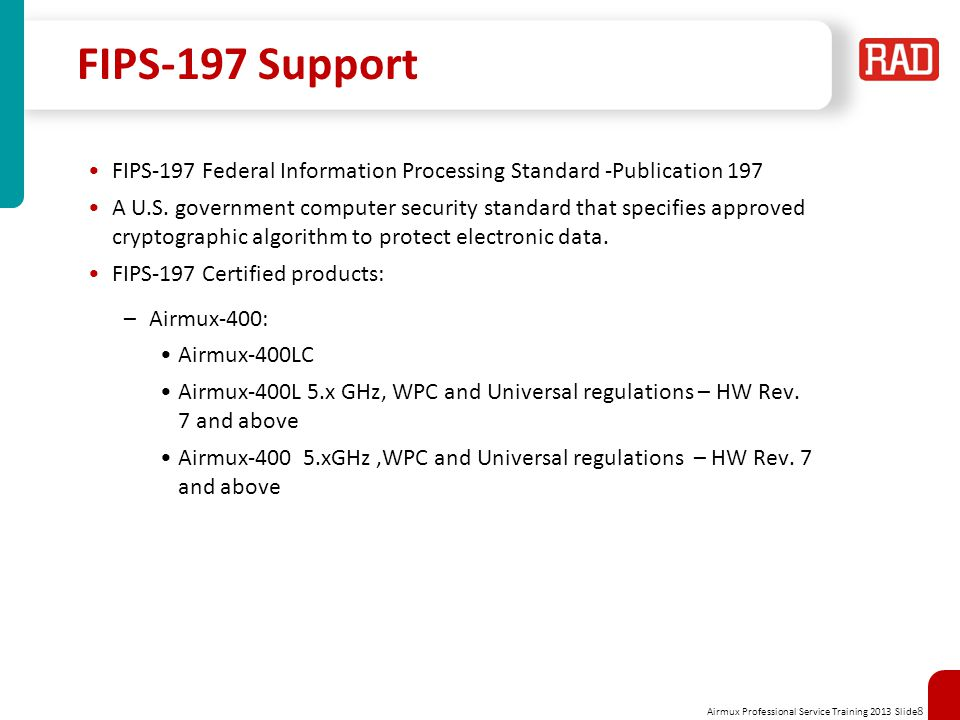 Airmux Professional Service Training 2013 Slide 8 FIPS-197 Support FIPS-197 Federal Information Processing Standard -Publication 197 A U.S.
