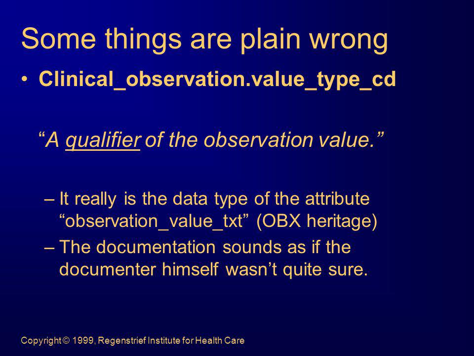 Copyright © 1999, Regenstrief Institute for Health Care Some things are plain wrong Clinical_observation.value_type_cd A qualifier of the observation