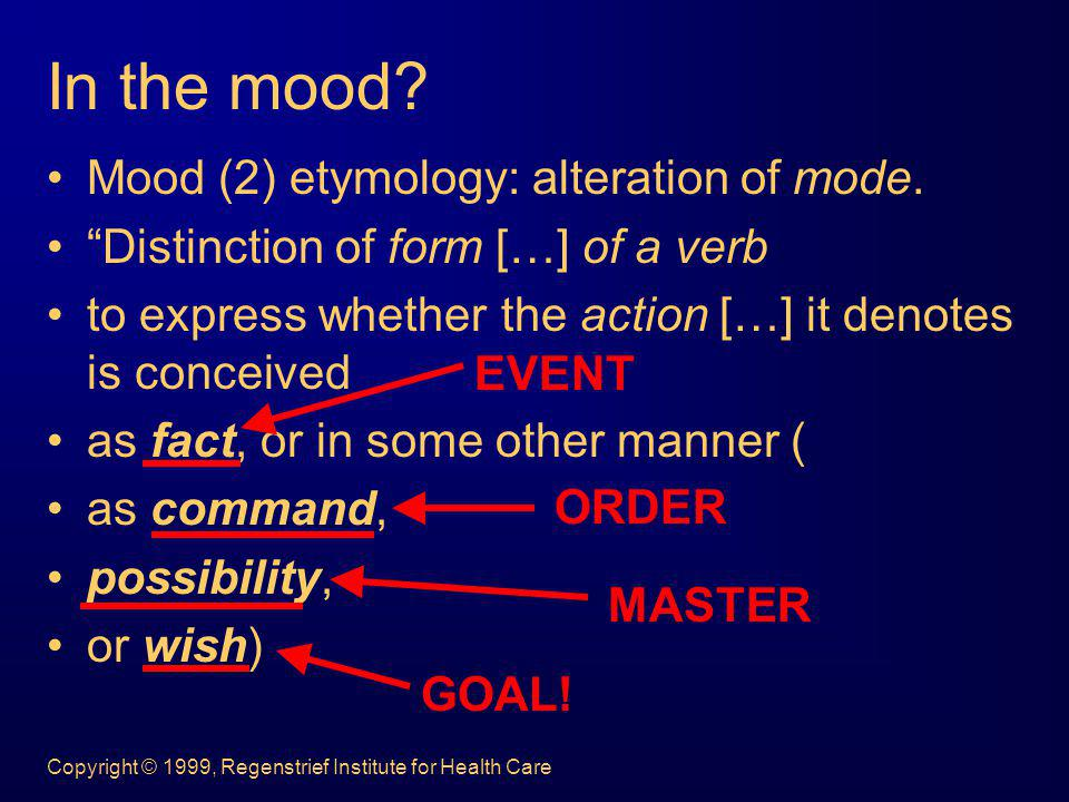 Copyright © 1999, Regenstrief Institute for Health Care In the mood? Mood (2) etymology: alteration of mode. Distinction of form […] of a verb to expr