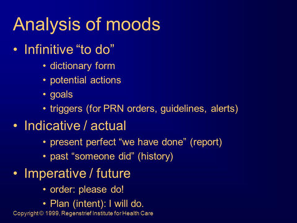 Copyright © 1999, Regenstrief Institute for Health Care Analysis of moods Infinitive to do dictionary form potential actions goals triggers (for PRN o