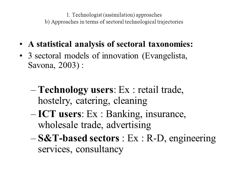 A statistical analysis of sectoral taxonomies: 3 sectoral models of innovation (Evangelista, Savona, 2003) : –Technology users: Ex : retail trade, hos