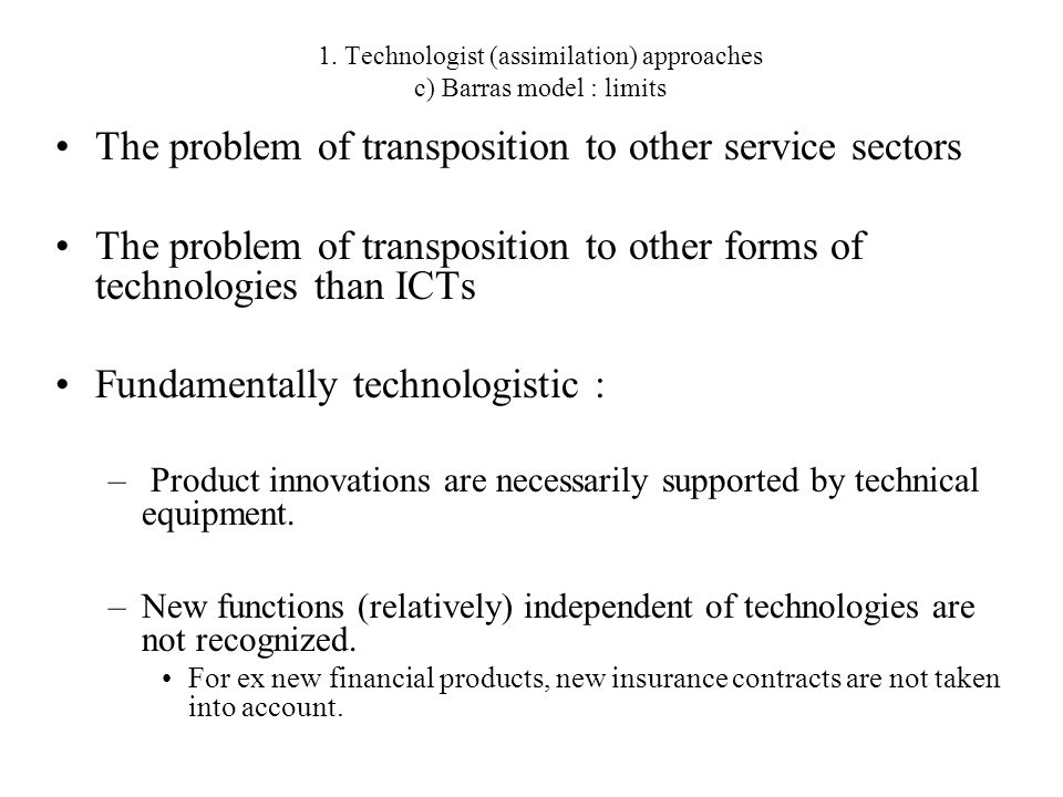 1. Technologist (assimilation) approaches c) Barras model : limits The problem of transposition to other service sectors The problem of transposition