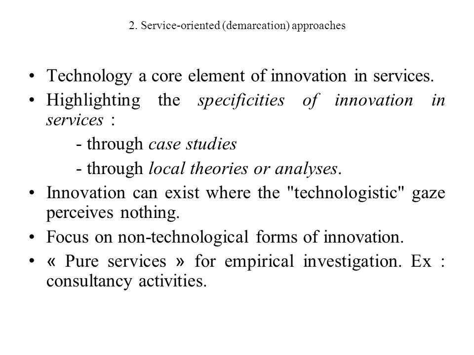 2. Service-oriented (demarcation) approaches Technology a core element of innovation in services. Highlighting the specificities of innovation in serv