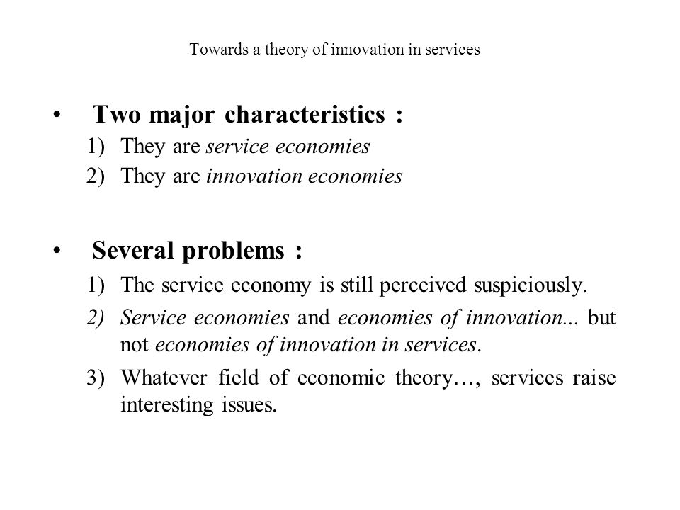 Towards a theory of innovation in services Two major characteristics : 1)They are service economies 2)They are innovation economies Several problems :