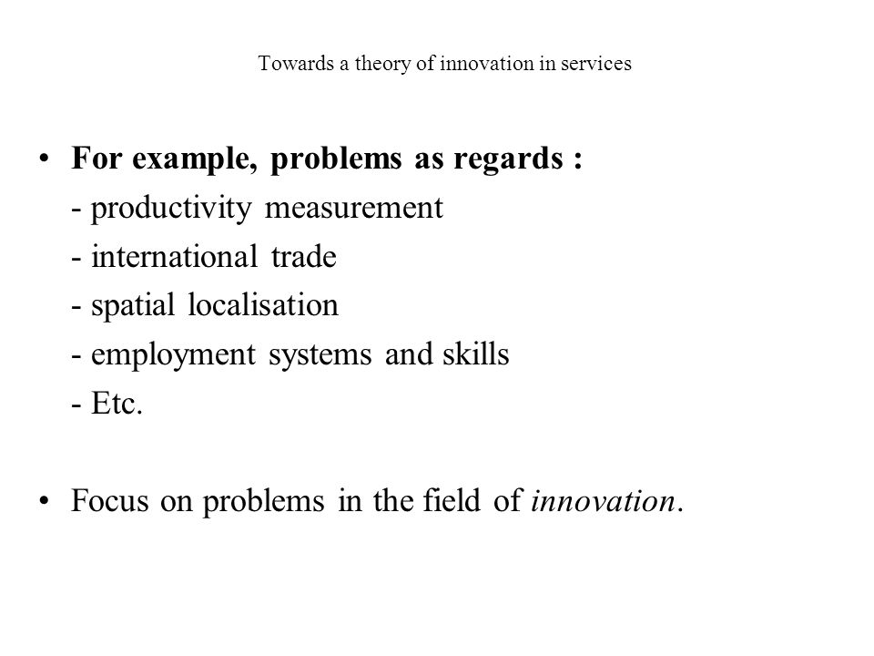 Towards a theory of innovation in services For example, problems as regards : - productivity measurement - international trade - spatial localisation