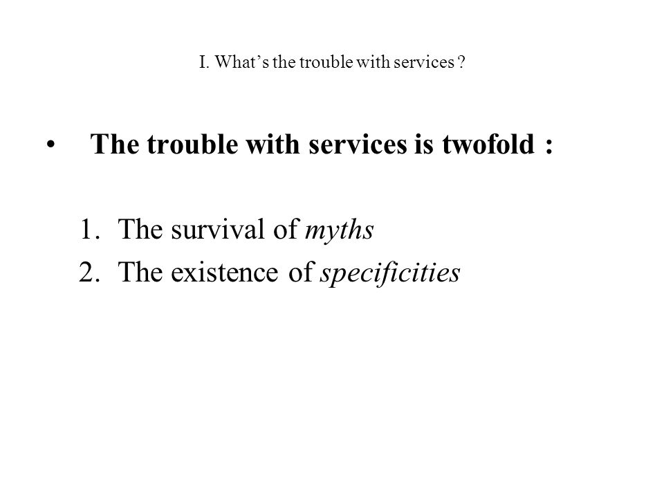 I. Whats the trouble with services ? The trouble with services is twofold : 1.The survival of myths 2.The existence of specificities