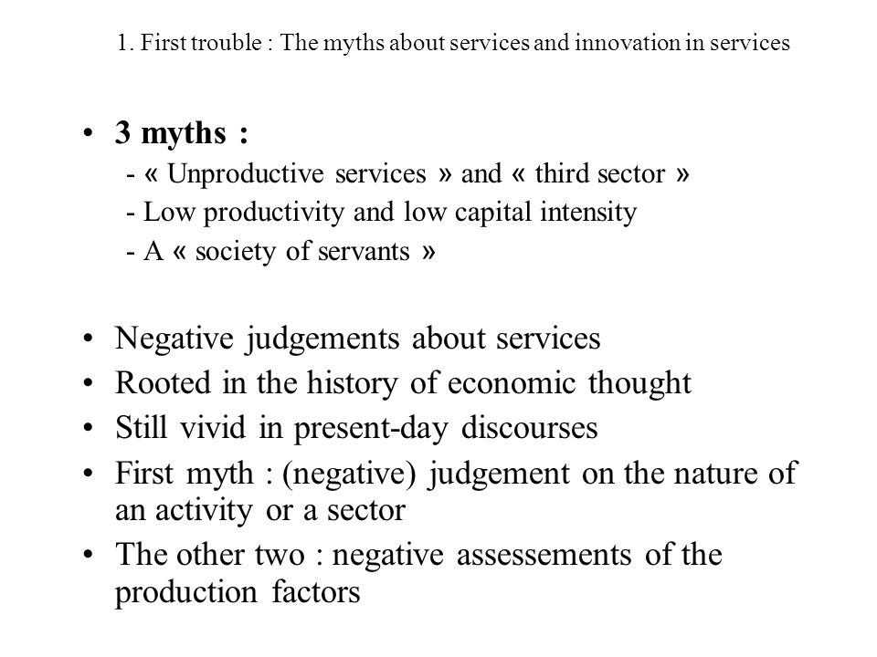 1. First trouble : The myths about services and innovation in services 3 myths : - « Unproductive services » and « third sector » - Low productivity a