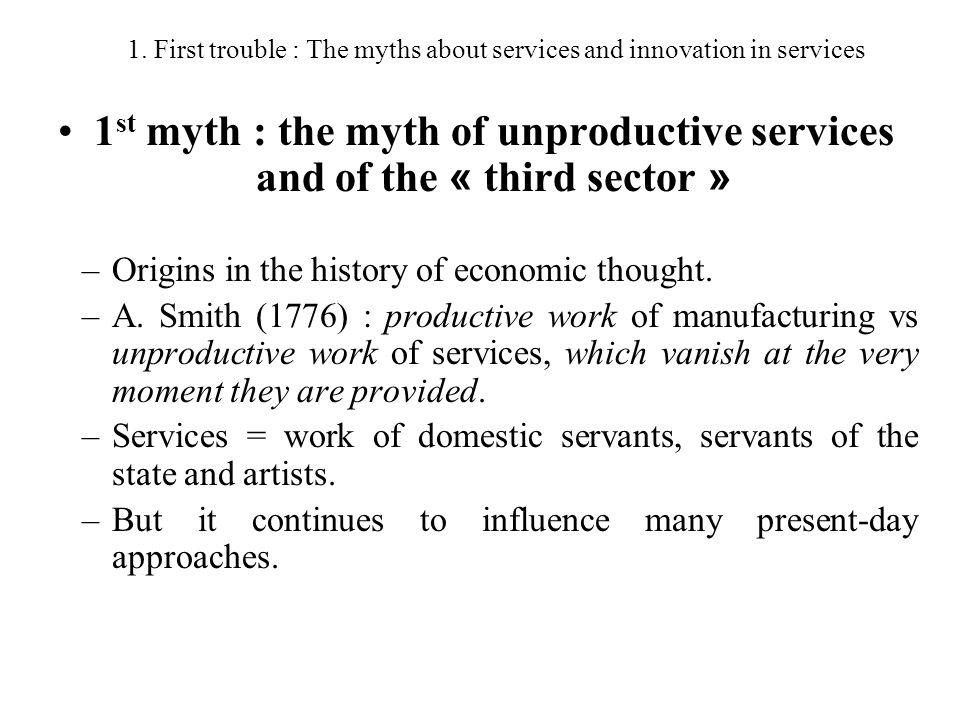 1. First trouble : The myths about services and innovation in services 1 st myth : the myth of unproductive services and of the « third sector » –Orig