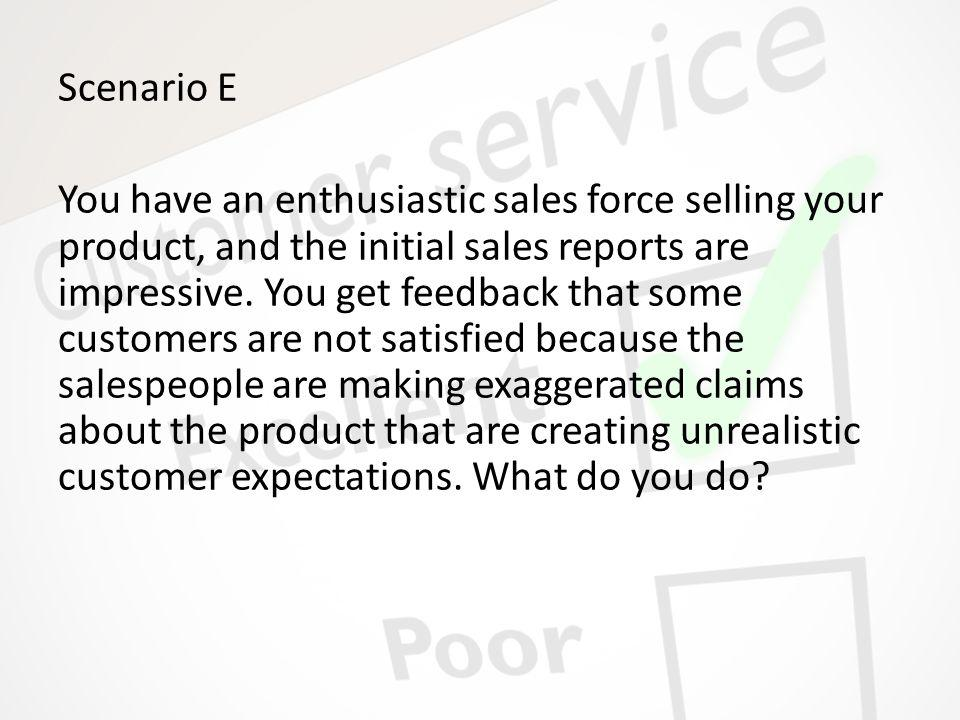 Scenario E You have an enthusiastic sales force selling your product, and the initial sales reports are impressive. You get feedback that some custome