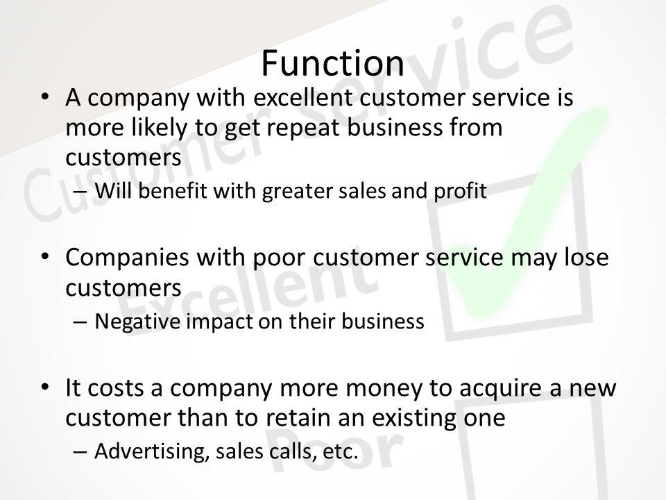 Function A company with excellent customer service is more likely to get repeat business from customers – Will benefit with greater sales and profit C
