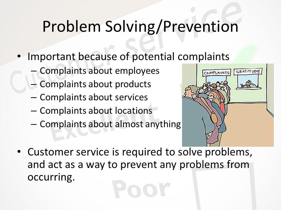 Problem Solving/Prevention Important because of potential complaints – Complaints about employees – Complaints about products – Complaints about services – Complaints about locations – Complaints about almost anything Customer service is required to solve problems, and act as a way to prevent any problems from occurring.