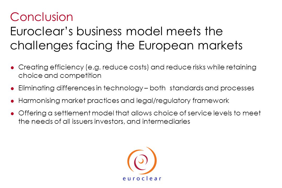 Conclusion Euroclears business model meets the challenges facing the European markets l Creating efficiency (e.g.