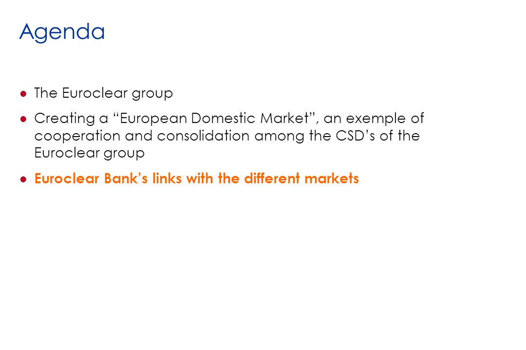 Agenda l The Euroclear group l Creating a European Domestic Market, an exemple of cooperation and consolidation among the CSDs of the Euroclear group l Euroclear Banks links with the different markets