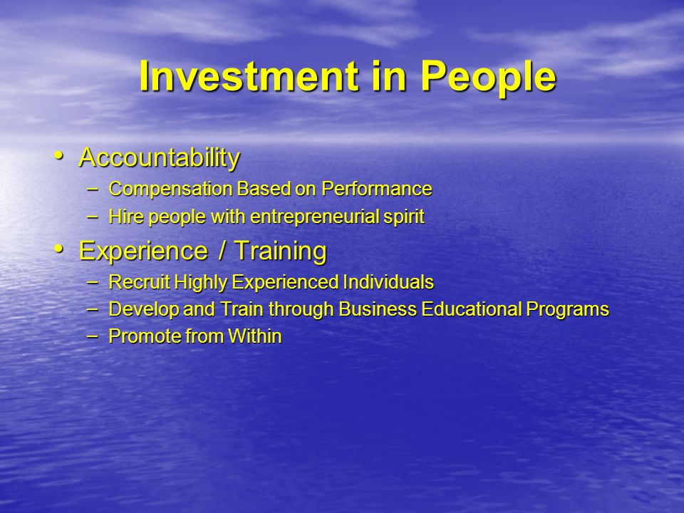 Investment in People Accountability Accountability – Compensation Based on Performance – Hire people with entrepreneurial spirit Experience / Training Experience / Training – Recruit Highly Experienced Individuals – Develop and Train through Business Educational Programs – Promote from Within