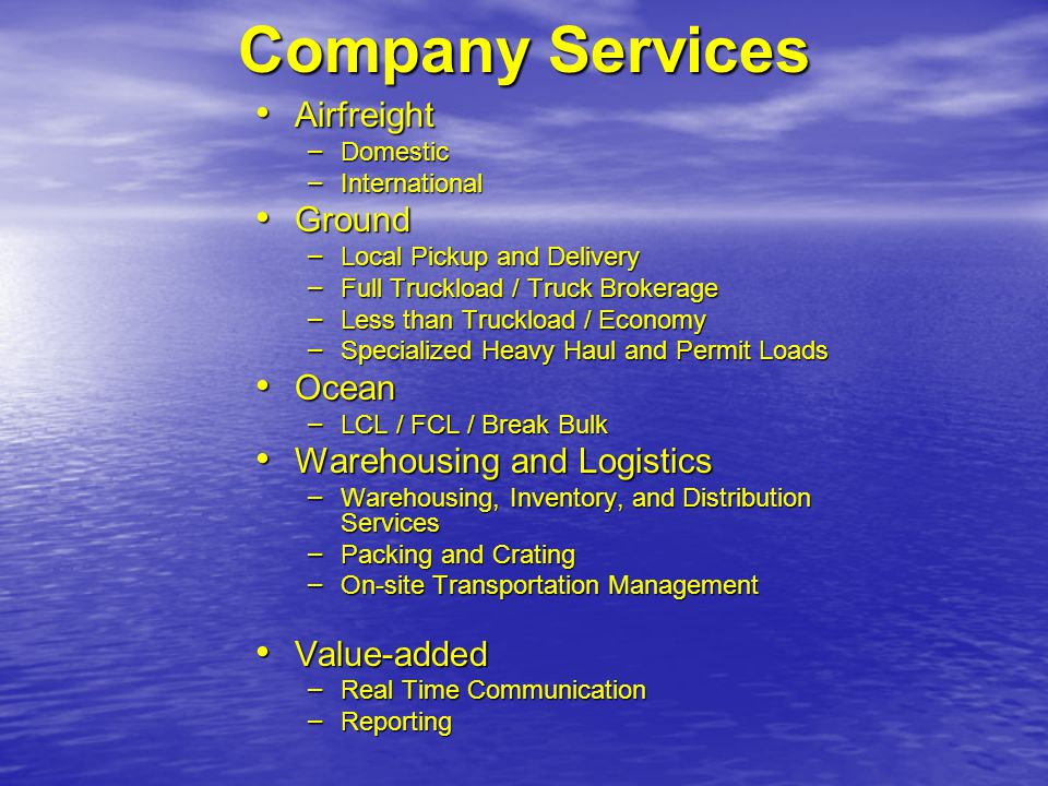 Company Services Airfreight Airfreight – Domestic – International Ground Ground – Local Pickup and Delivery – Full Truckload / Truck Brokerage – Less than Truckload / Economy – Specialized Heavy Haul and Permit Loads Ocean Ocean – LCL / FCL / Break Bulk Warehousing and Logistics Warehousing and Logistics – Warehousing, Inventory, and Distribution Services – Packing and Crating – On-site Transportation Management Value-added Value-added – Real Time Communication – Reporting