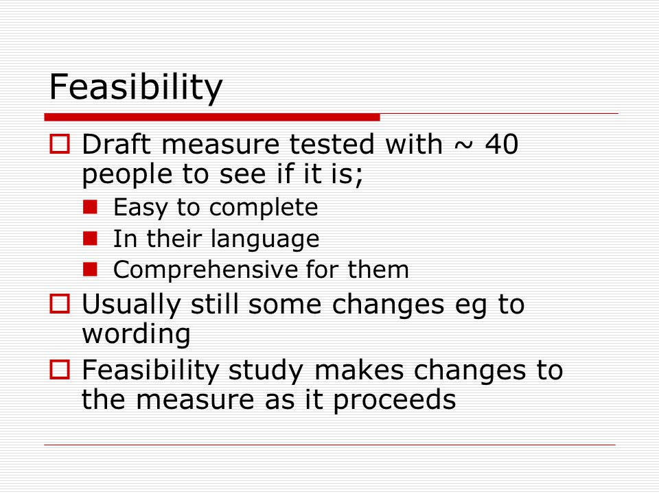 Feasibility Draft measure tested with ~ 40 people to see if it is; Easy to complete In their language Comprehensive for them Usually still some changes eg to wording Feasibility study makes changes to the measure as it proceeds