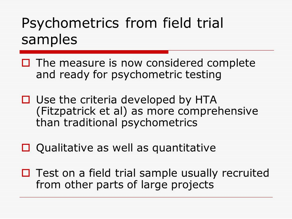 Psychometrics from field trial samples The measure is now considered complete and ready for psychometric testing Use the criteria developed by HTA (Fitzpatrick et al) as more comprehensive than traditional psychometrics Qualitative as well as quantitative Test on a field trial sample usually recruited from other parts of large projects