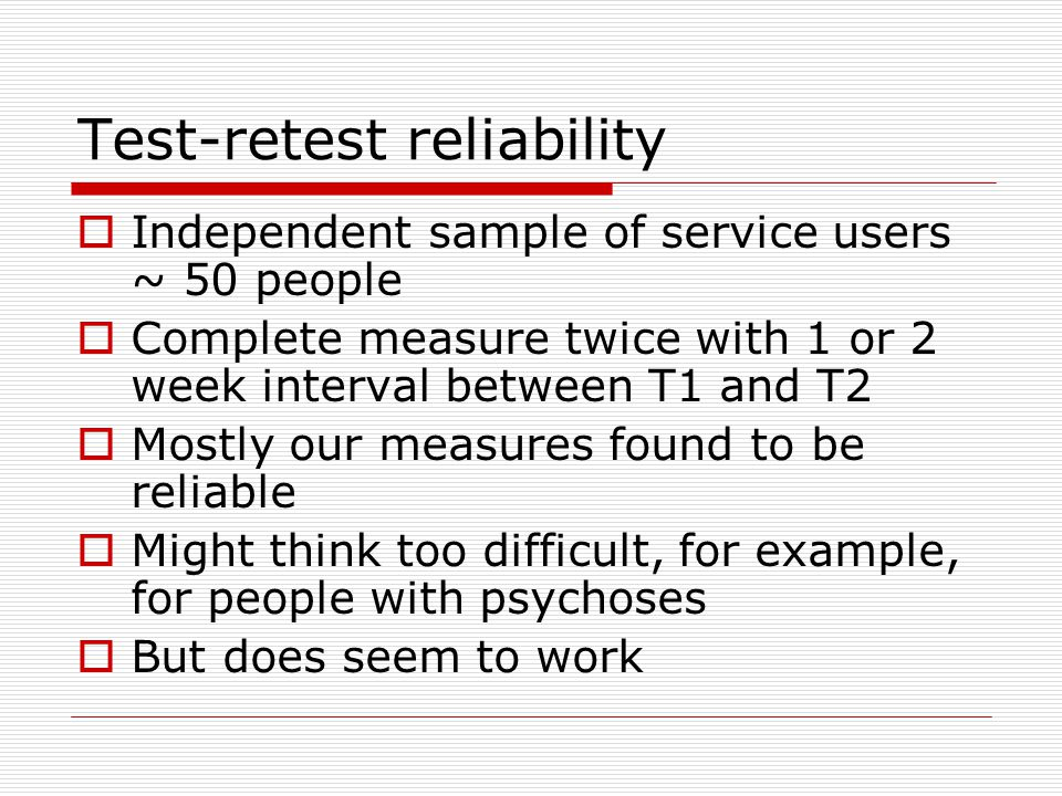 Test-retest reliability Independent sample of service users ~ 50 people Complete measure twice with 1 or 2 week interval between T1 and T2 Mostly our measures found to be reliable Might think too difficult, for example, for people with psychoses But does seem to work