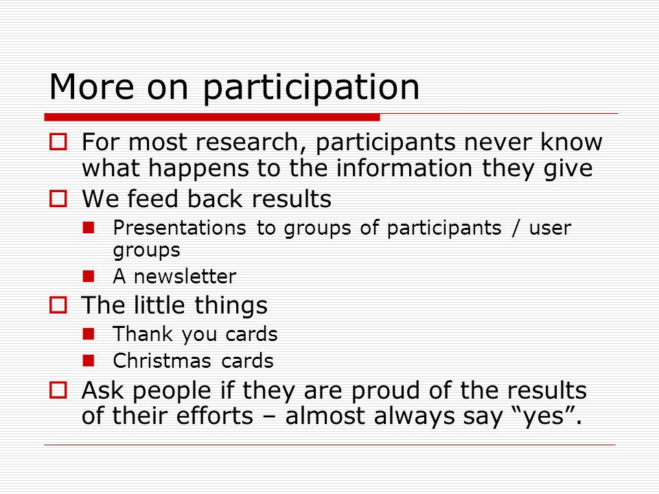 More on participation For most research, participants never know what happens to the information they give We feed back results Presentations to groups of participants / user groups A newsletter The little things Thank you cards Christmas cards Ask people if they are proud of the results of their efforts – almost always say yes.