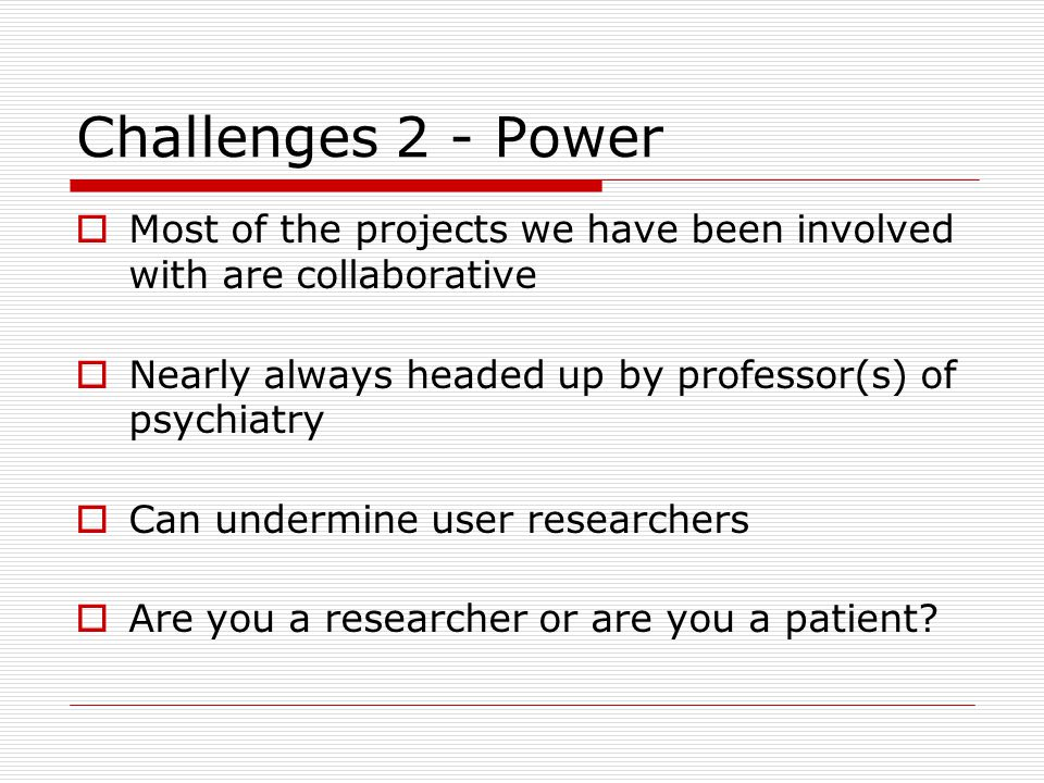 Challenges 2 - Power Most of the projects we have been involved with are collaborative Nearly always headed up by professor(s) of psychiatry Can undermine user researchers Are you a researcher or are you a patient