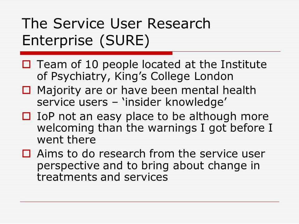 The Service User Research Enterprise (SURE) Team of 10 people located at the Institute of Psychiatry, Kings College London Majority are or have been mental health service users – insider knowledge IoP not an easy place to be although more welcoming than the warnings I got before I went there Aims to do research from the service user perspective and to bring about change in treatments and services