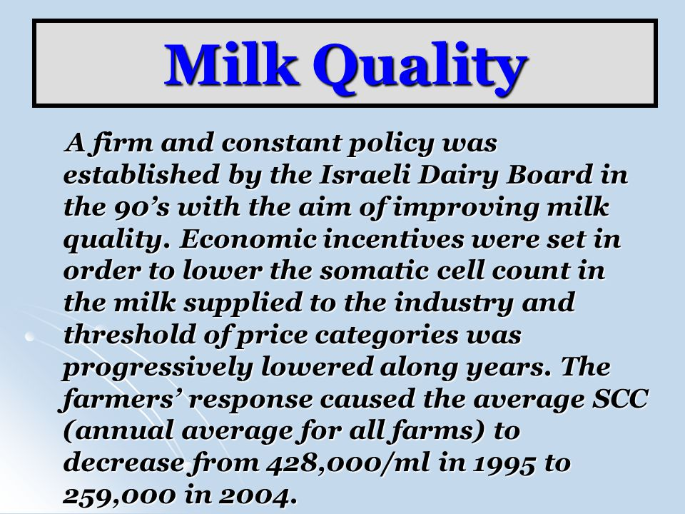 Milk Quality A firm and constant policy was established by the Israeli Dairy Board in the 90s with the aim of improving milk quality. Economic incenti