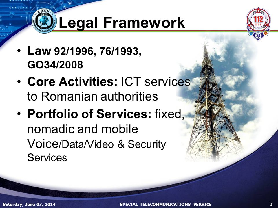 Saturday, June 07, 2014 3 SPECIAL TELECOMMUNICATIONS SERVICE Legal Framework Law 92/1996, 76/1993, GO34/2008 Core Activities: ICT services to Romanian authorities Portfolio of Services: fixed, nomadic and mobile Voice /Data/Video & Security Services