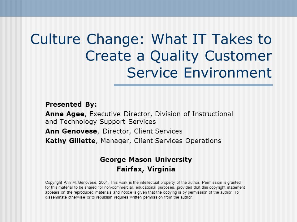 Culture Change: What IT Takes to Create a Quality Customer Service Environment Presented By: Anne Agee, Executive Director, Division of Instructional and Technology Support Services Ann Genovese, Director, Client Services Kathy Gillette, Manager, Client Services Operations George Mason University Fairfax, Virginia Copyright Ann M.