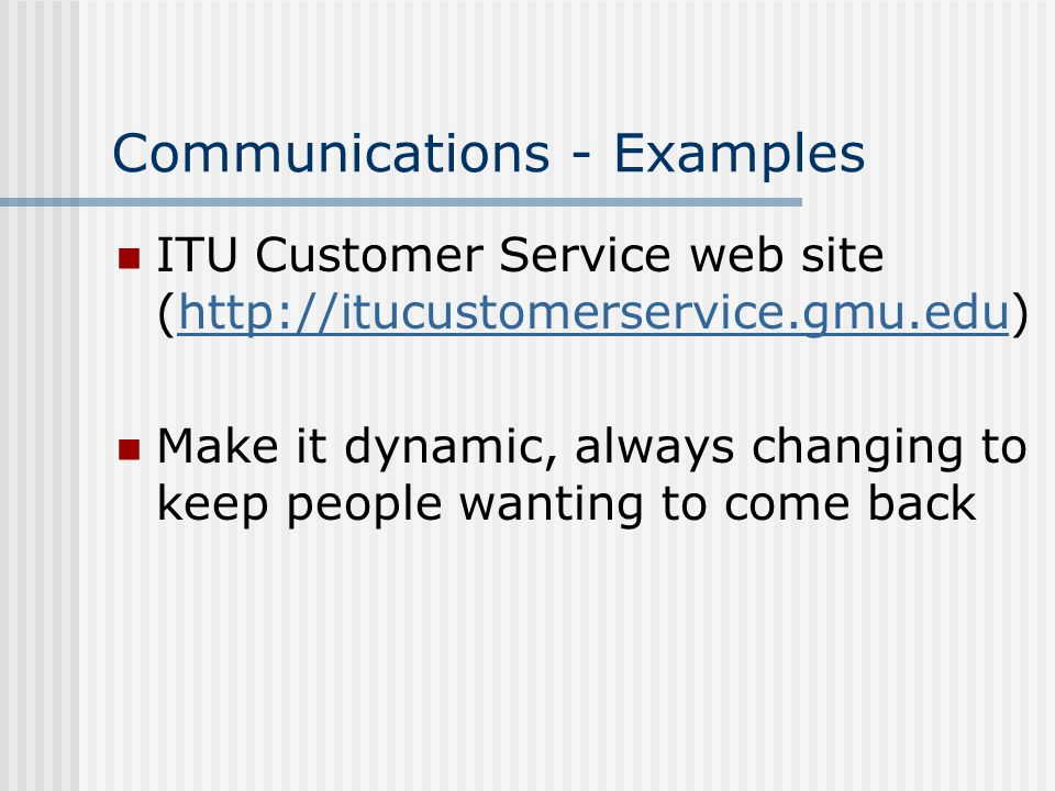 Communications - Examples ITU Customer Service web site (http://itucustomerservice.gmu.edu)http://itucustomerservice.gmu.edu Make it dynamic, always changing to keep people wanting to come back