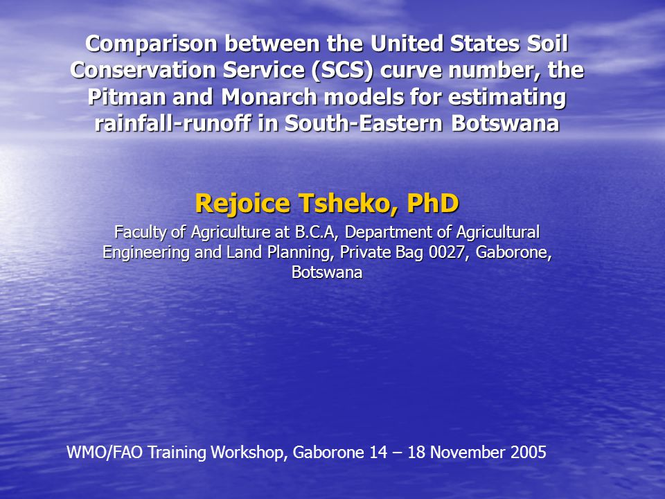 Comparison between the United States Soil Conservation Service (SCS) curve number, the Pitman and Monarch models for estimating rainfall-runoff in South-Eastern Botswana Rejoice Tsheko, PhD Faculty of Agriculture at B.C.A, Department of Agricultural Engineering and Land Planning, Private Bag 0027, Gaborone, Botswana WMO/FAO Training Workshop, Gaborone 14 – 18 November 2005