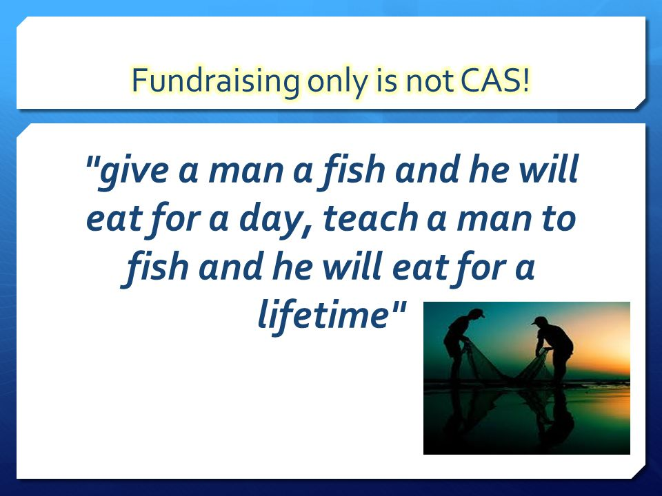 give a man a fish and he will eat for a day, teach a man to fish and he will eat for a lifetime